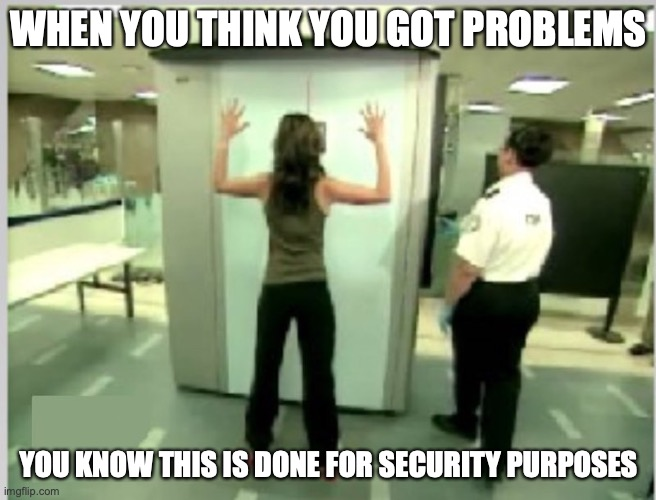 Impending Butthurt |  WHEN YOU THINK YOU GOT PROBLEMS; YOU KNOW THIS IS DONE FOR SECURITY PURPOSES | image tagged in butthurt,memes,airport | made w/ Imgflip meme maker