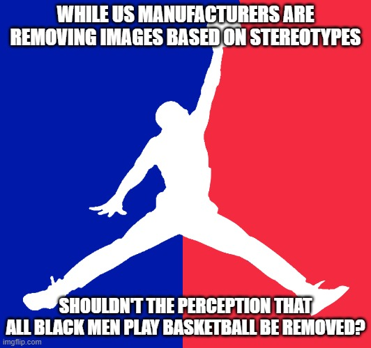 Tyranny of Images |  WHILE US MANUFACTURERS ARE REMOVING IMAGES BASED ON STEREOTYPES; SHOULDN'T THE PERCEPTION THAT ALL BLACK MEN PLAY BASKETBALL BE REMOVED? | image tagged in passive aggressive racism,politics | made w/ Imgflip meme maker