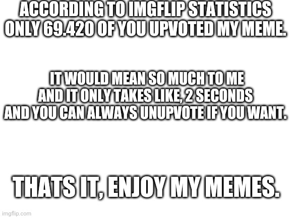 Before you start reading memes |  ACCORDING TO IMGFLIP STATISTICS ONLY 69.420 OF YOU UPVOTED MY MEME. IT WOULD MEAN SO MUCH TO ME AND IT ONLY TAKES LIKE, 2 SECONDS AND YOU CAN ALWAYS UNUPVOTE IF YOU WANT. THATS IT, ENJOY MY MEMES. | image tagged in blank white template,youtubers | made w/ Imgflip meme maker