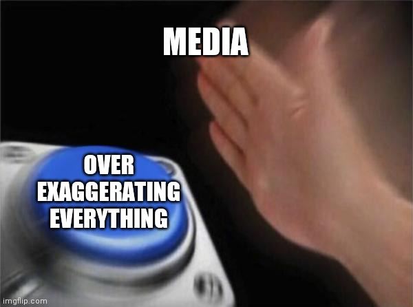 It do be true doe |  MEDIA; OVER EXAGGERATING EVERYTHING | image tagged in memes,blank nut button | made w/ Imgflip meme maker