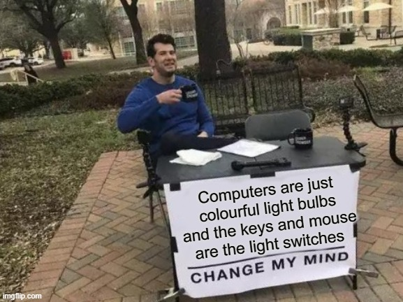 Change My Mind Meme |  Computers are just colourful light bulbs and the keys and mouse are the light switches | image tagged in memes,change my mind | made w/ Imgflip meme maker