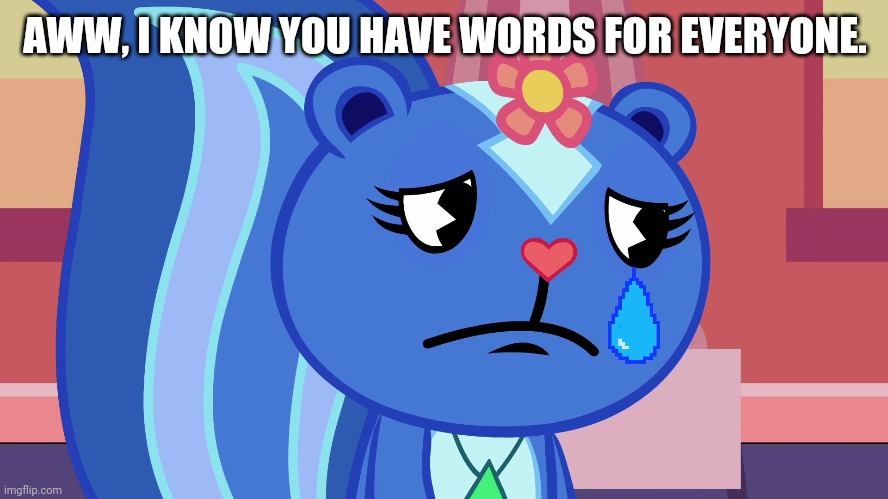 AWW, I KNOW YOU HAVE WORDS FOR EVERYONE. | made w/ Imgflip meme maker