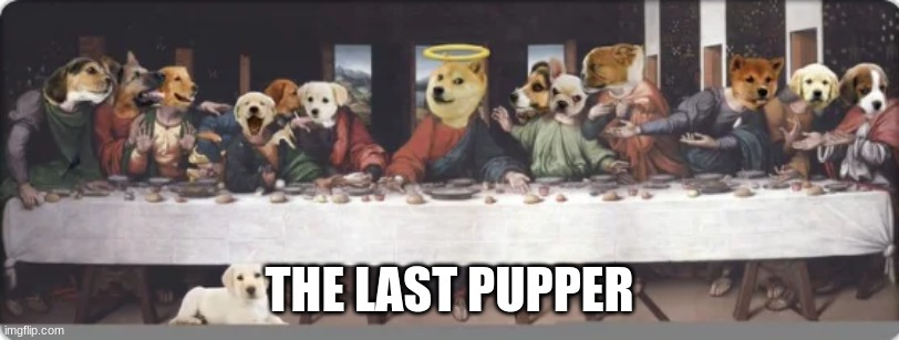 THE LAST PUPPER |  THE LAST PUPPER | image tagged in doge,buddy christ,happiness | made w/ Imgflip meme maker