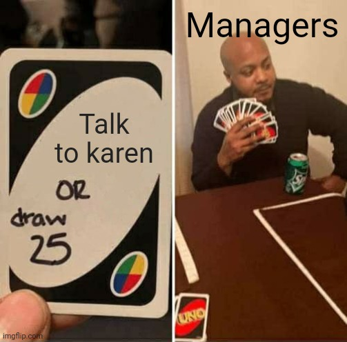 UNO Draw 25 Cards |  Managers; Talk to karen | image tagged in memes,uno draw 25 cards | made w/ Imgflip meme maker