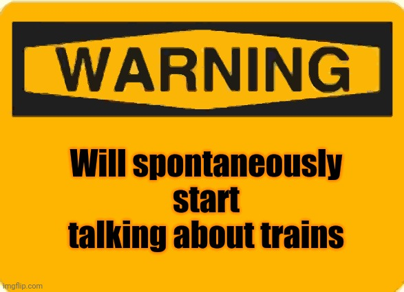 warning sign |  Will spontaneously start talking about trains | image tagged in warning sign | made w/ Imgflip meme maker
