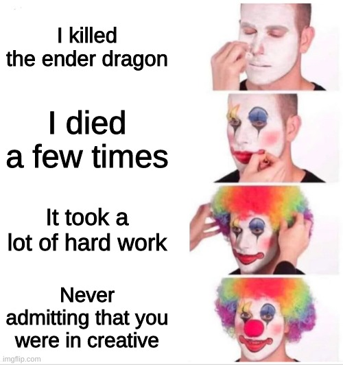 Every 7 year old ever. |  I killed the ender dragon; I died a few times; It took a lot of hard work; Never admitting that you were in creative | image tagged in clown applying makeup,minecraft,games | made w/ Imgflip meme maker