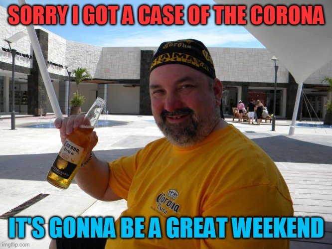 I got Corona |  SORRY I GOT A CASE OF THE CORONA; IT'S GONNA BE A GREAT WEEKEND | image tagged in covid-19,covid 19,drinking,summer,hold my beer,corona beer | made w/ Imgflip meme maker