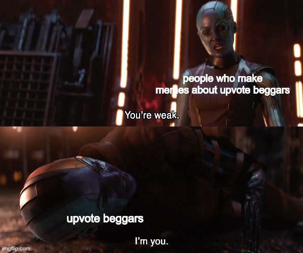 Totally not begging rn. |  people who make memes about upvote beggars; upvote beggars | image tagged in nebula you're weak i'm you | made w/ Imgflip meme maker