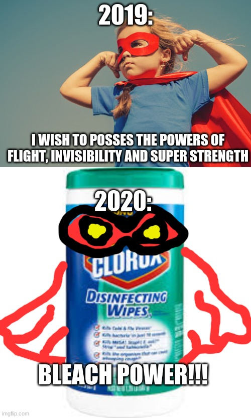 2019:; I WISH TO POSSES THE POWERS OF FLIGHT, INVISIBILITY AND SUPER STRENGTH; 2020:; BLEACH POWER!!! | image tagged in superhero,covid,memes,funny,germs,disinfect | made w/ Imgflip meme maker