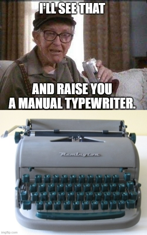 I'LL SEE THAT AND RAISE YOU A MANUAL TYPEWRITER. | image tagged in grumpy old man | made w/ Imgflip meme maker