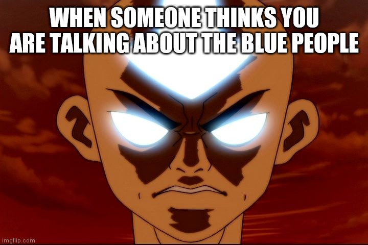 WHEN SOMEONE THINKS YOU ARE TALKING ABOUT THE BLUE PEOPLE | image tagged in angry aang | made w/ Imgflip meme maker