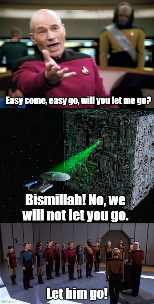 Enterprise Rhapsody |  Easy come, easy go, will you let me go? Bismillah! No, we will not let you go. Let him go! | image tagged in memes,picard wtf,bohemian rhapsody,the borg | made w/ Imgflip meme maker