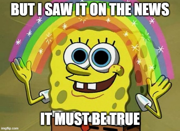 Must be true |  BUT I SAW IT ON THE NEWS; IT MUST BE TRUE | image tagged in memes,imagination spongebob | made w/ Imgflip meme maker