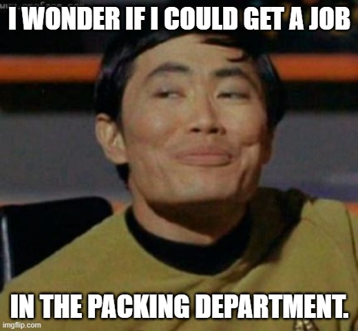 sulu | I WONDER IF I COULD GET A JOB IN THE PACKING DEPARTMENT. | image tagged in sulu | made w/ Imgflip meme maker