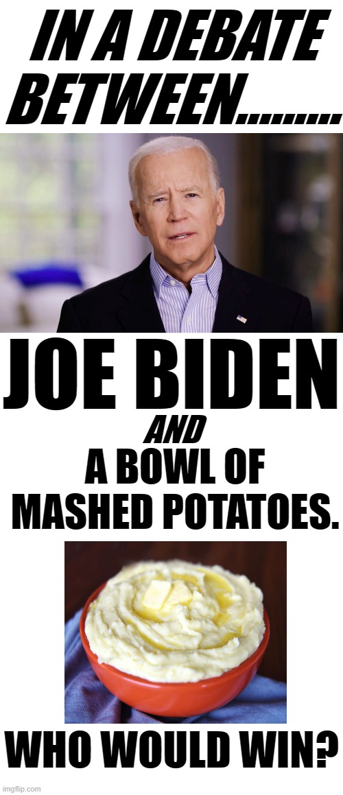 WHEN TWO BOWLS GO TO WAR BUT THERE CAN BE ONLY ONE VICTOR AND THE WINNER IS STILL MASHED POTATOES SOMETHING'S WRONG. |  IN A DEBATE BETWEEN......... JOE BIDEN; AND; A BOWL OF MASHED POTATOES. WHO WOULD WIN? | image tagged in blank white template,joe biden 2020,presidential debates,biden vs mash potatoe,what are we doing where am i | made w/ Imgflip meme maker