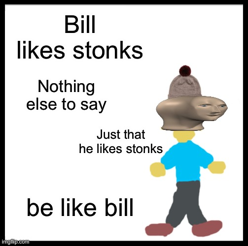 Bill cool bro |  Bill likes stonks; Nothing else to say; Just that he likes stonks; be like bill | image tagged in memes,be like bill,stonks,funny | made w/ Imgflip meme maker