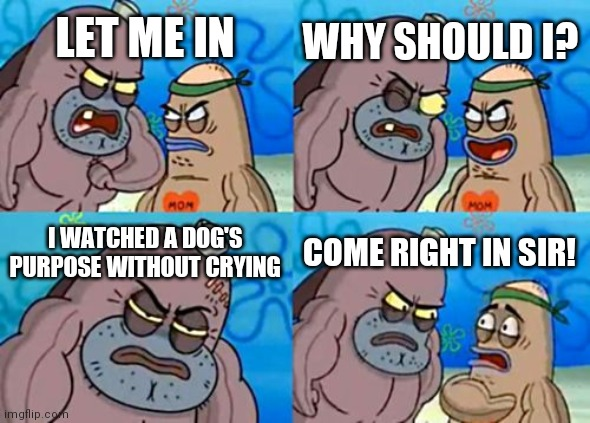 How Tough Are You |  WHY SHOULD I? LET ME IN; I WATCHED A DOG'S PURPOSE WITHOUT CRYING; COME RIGHT IN SIR! | image tagged in memes,how tough are you | made w/ Imgflip meme maker