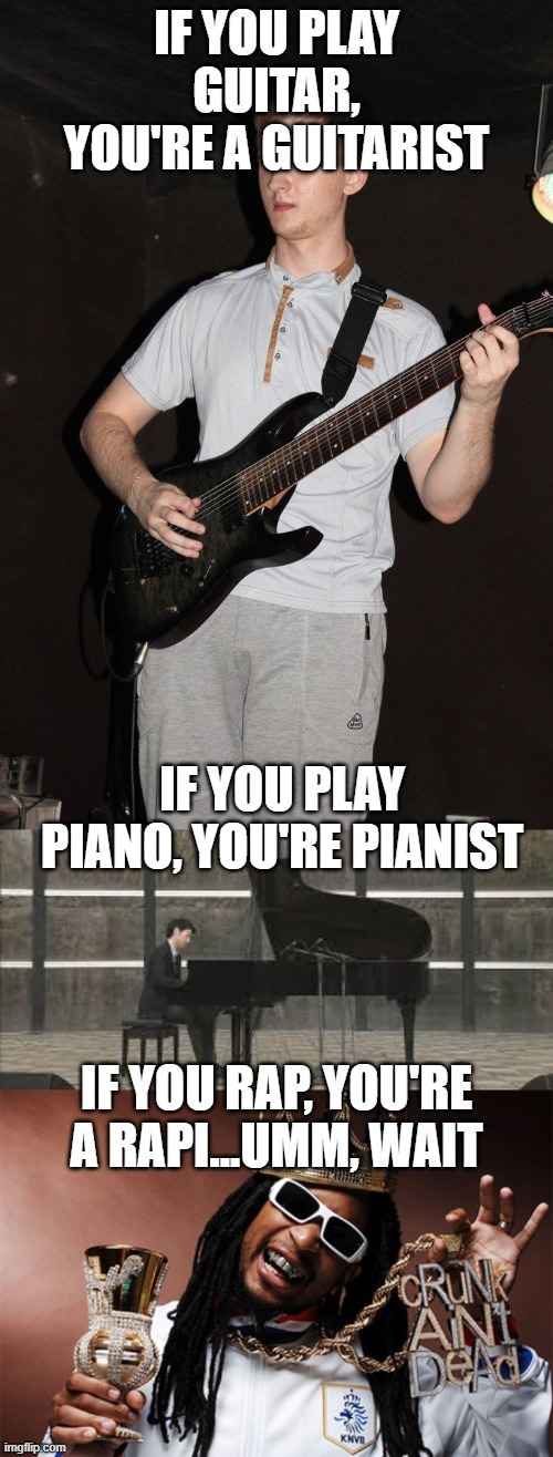 IF YOU PLAY GUITAR, YOU'RE A GUITARIST; IF YOU PLAY PIANO, YOU'RE PIANIST; IF YOU RAP, YOU'RE A RAPI...UMM, WAIT | image tagged in sudden enlightment guitarist,liljon,pianista | made w/ Imgflip meme maker