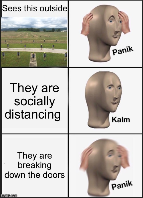Attack of the socially distancing clones |  Sees this outside; They are socially distancing; They are breaking down the doors | image tagged in memes,panik kalm panik,social distancing,clones,invasion | made w/ Imgflip meme maker