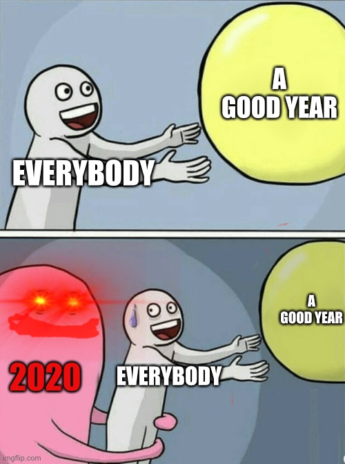 2020 be like |  A GOOD YEAR; EVERYBODY; A GOOD YEAR; 2020; EVERYBODY | image tagged in memes,running away balloon,2020,bad,why | made w/ Imgflip meme maker