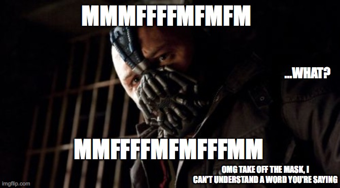 Permission Bane |  MMMFFFFMFMFM; ...WHAT? MMFFFFMFMFFFMM; OMG TAKE OFF THE MASK, I CAN'T UNDERSTAND A WORD YOU'RE SAYING | image tagged in memes,permission bane | made w/ Imgflip meme maker