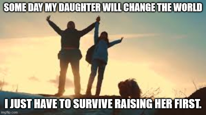 Dad and Daughter |  SOME DAY MY DAUGHTER WILL CHANGE THE WORLD; I JUST HAVE TO SURVIVE RAISING HER FIRST. | image tagged in daughter | made w/ Imgflip meme maker