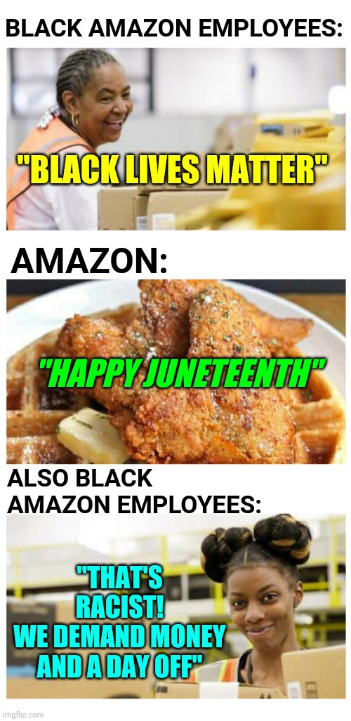 "Amazon Racist For Serving Chicken and Waffles to Employees in Chicago on Juneteenth |  BLACK AMAZON EMPLOYEES:; ""BLACK LIVES MATTER""; AMAZON:; ""HAPPY JUNETEENTH""; ALSO BLACK AMAZON EMPLOYEES:; ""THAT'S RACIST! WE DEMAND MONEY AND A DAY OFF"" 