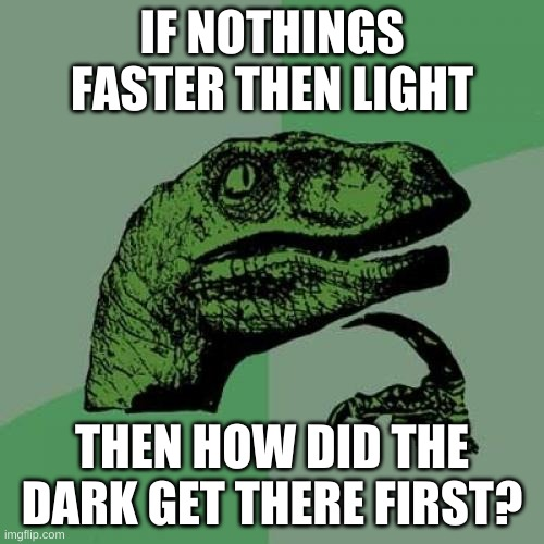 Philosoraptor Meme |  IF NOTHINGS FASTER THEN LIGHT; THEN HOW DID THE DARK GET THERE FIRST? | image tagged in memes,philosoraptor | made w/ Imgflip meme maker