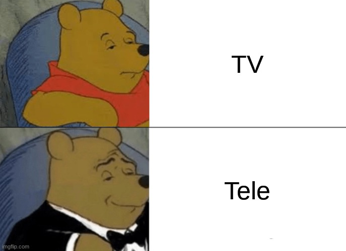 tele |  TV; Tele | image tagged in memes,tuxedo winnie the pooh | made w/ Imgflip meme maker