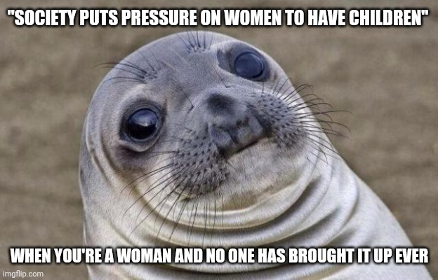"Awkward Moment Sealion |  ""SOCIETY PUTS PRESSURE ON WOMEN TO HAVE CHILDREN""; WHEN YOU'RE A WOMAN AND NO ONE HAS BROUGHT IT UP EVER 