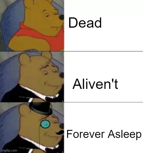 Fancy pooh |  Dead; Aliven't; Forever Asleep | image tagged in fancy pooh | made w/ Imgflip meme maker
