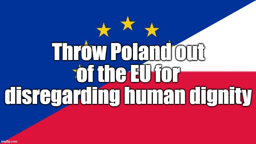 Throw Poland out of the EU for disregarding human dignity | image tagged in politics,eu,poland,human rights | made w/ Imgflip meme maker