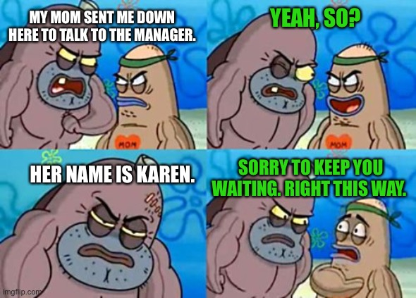 How Tough Are You |  MY MOM SENT ME DOWN HERE TO TALK TO THE MANAGER. YEAH, SO? SORRY TO KEEP YOU WAITING. RIGHT THIS WAY. HER NAME IS KAREN. | image tagged in memes,how tough are you | made w/ Imgflip meme maker