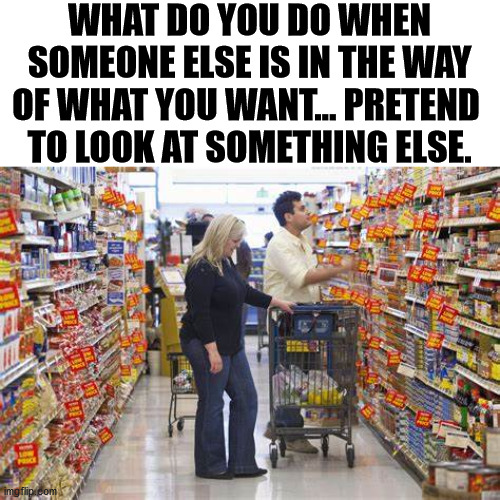 It always seems like it is a woman with a cart. |  WHAT DO YOU DO WHEN SOMEONE ELSE IS IN THE WAY OF WHAT YOU WANT... PRETEND  TO LOOK AT SOMETHING ELSE. | image tagged in shopping,shopping cart,pretend | made w/ Imgflip meme maker