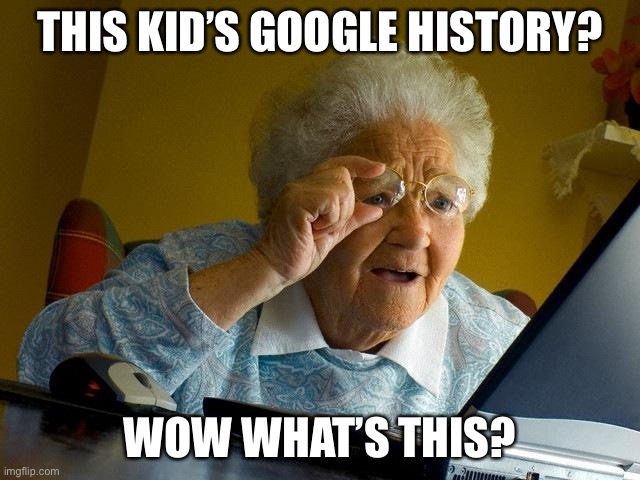 Grandma Finds The Internet |  THIS KID'S GOOGLE HISTORY? WOW WHAT'S THIS? | image tagged in memes,grandma finds the internet | made w/ Imgflip meme maker