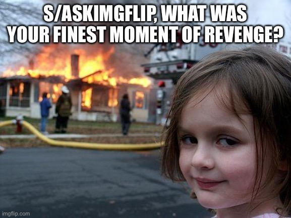 Disaster Girl |  S/ASKIMGFLIP, WHAT WAS YOUR FINEST MOMENT OF REVENGE? | image tagged in memes,disaster girl | made w/ Imgflip meme maker