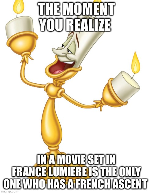I didn't realize this either |  THE MOMENT YOU REALIZE; IN A MOVIE SET IN FRANCE LUMIERE IS THE ONLY ONE WHO HAS A FRENCH ASCENT | image tagged in disney,disney princesses,beauty and the beast | made w/ Imgflip meme maker