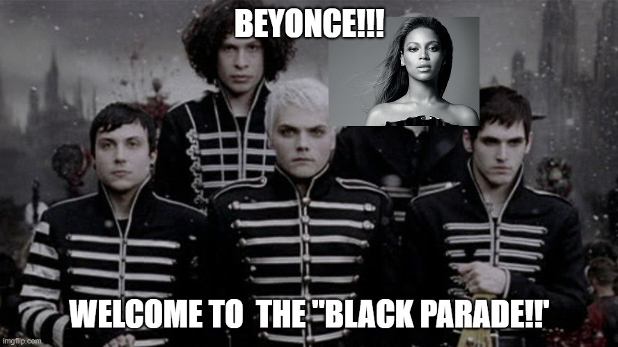 "WELCOME TO THE 'BLACK PARADE' BEYONCE!!! @mcrvcp twitter instagram |  BEYONCE!!! WELCOME TO  THE ""BLACK PARADE!!' 