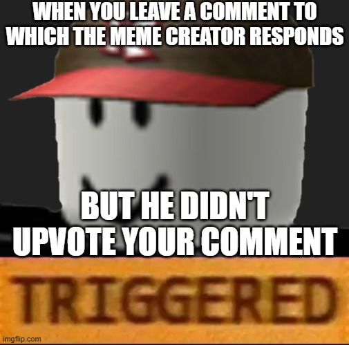 Roblox Triggered | WHEN YOU LEAVE A COMMENT TO WHICH THE MEME CREATOR RESPONDS BUT HE DIDN'T UPVOTE YOUR COMMENT | image tagged in roblox triggered | made w/ Imgflip meme maker