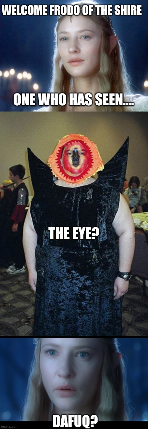 THE EYE OF...WTF |  WELCOME FRODO OF THE SHIRE; ONE WHO HAS SEEN.... THE EYE? DAFUQ? | image tagged in memes,elf,lotr,lord of the rings,eye of sauron,cosplay | made w/ Imgflip meme maker