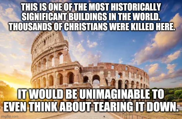 coliseum history |  THIS IS ONE OF THE MOST HISTORICALLY SIGNIFICANT BUILDINGS IN THE WORLD.  THOUSANDS OF CHRISTIANS WERE KILLED HERE. IT WOULD BE UNIMAGINABLE TO EVEN THINK ABOUT TEARING IT DOWN. | image tagged in blm | made w/ Imgflip meme maker
