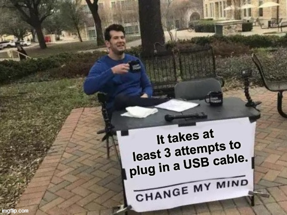 Happens every time. |  It takes at least 3 attempts to plug in a USB cable. | image tagged in memes,change my mind,computers,usb | made w/ Imgflip meme maker