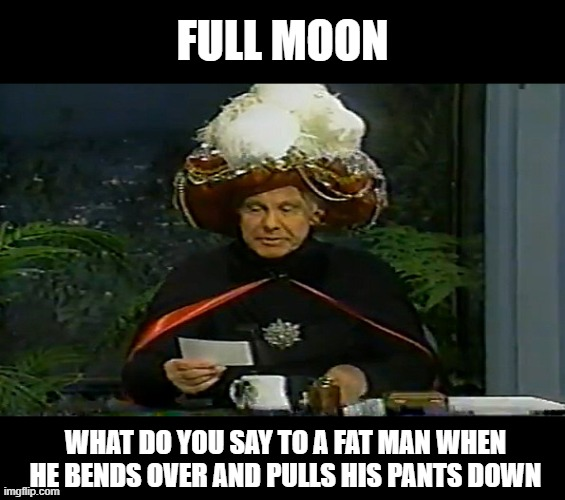 carnac question |  FULL MOON; WHAT DO YOU SAY TO A FAT MAN WHEN HE BENDS OVER AND PULLS HIS PANTS DOWN | image tagged in carnac question,funny,joke | made w/ Imgflip meme maker