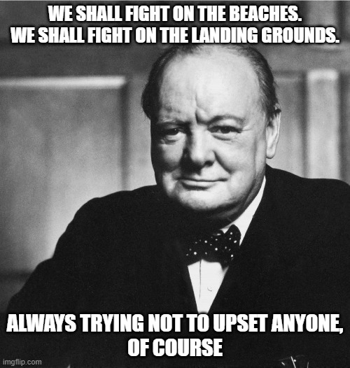 George forbid |  WE SHALL FIGHT ON THE BEACHES.  WE SHALL FIGHT ON THE LANDING GROUNDS. ALWAYS TRYING NOT TO UPSET ANYONE,  OF COURSE | image tagged in churchill | made w/ Imgflip meme maker