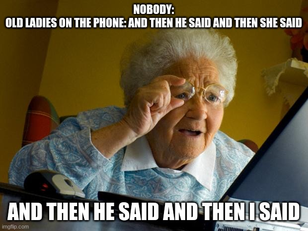 Has this every happened to you- |  NOBODY: OLD LADIES ON THE PHONE: AND THEN HE SAID AND THEN SHE SAID; AND THEN HE SAID AND THEN I SAID | image tagged in old lady at computer finds the internet | made w/ Imgflip meme maker