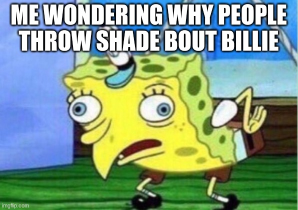 why tho? just why? |  ME WONDERING WHY PEOPLE THROW SHADE BOUT BILLIE | image tagged in memes,mocking spongebob | made w/ Imgflip meme maker