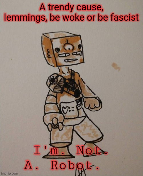 Woke Robot |  A trendy cause, lemmings, be woke or be fascist; I'm. Not. A. Robot. | image tagged in woke,trending,trends,robot | made w/ Imgflip meme maker