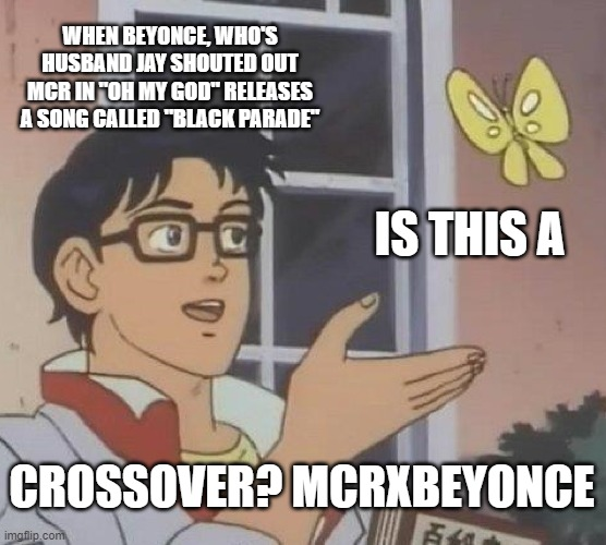"Is this a crossover? MCRXBEYONCE @mcrvcp twitter instagram |  WHEN BEYONCE, WHO'S HUSBAND JAY SHOUTED OUT MCR IN ""OH MY GOD"" RELEASES A SONG CALLED ""BLACK PARADE""; IS THIS A; CROSSOVER? MCRXBEYONCE 