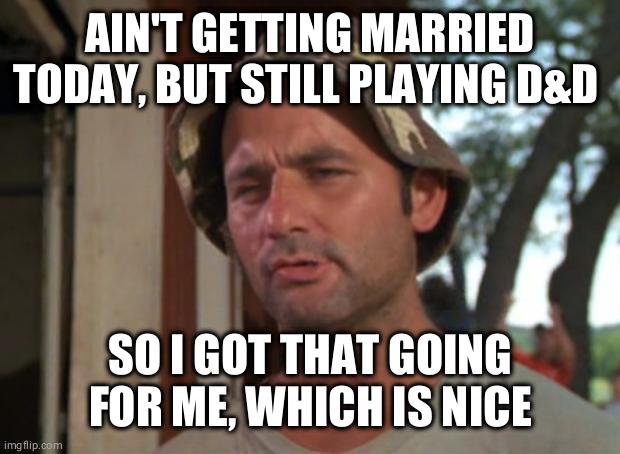 So I Got That Goin For Me Which Is Nice |  AIN'T GETTING MARRIED TODAY, BUT STILL PLAYING D&D; SO I GOT THAT GOING FOR ME, WHICH IS NICE | image tagged in memes,so i got that goin for me which is nice | made w/ Imgflip meme maker