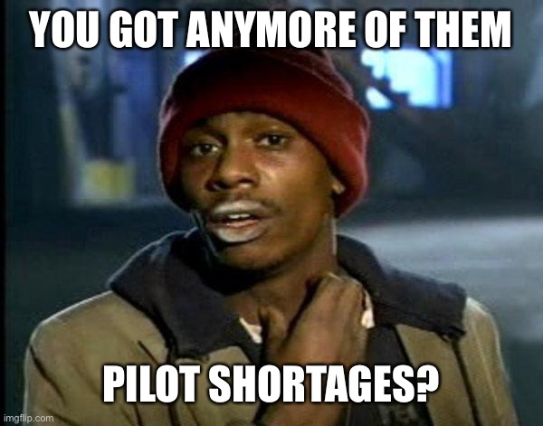 dave chappelle |  YOU GOT ANYMORE OF THEM; PILOT SHORTAGES? | image tagged in dave chappelle | made w/ Imgflip meme maker